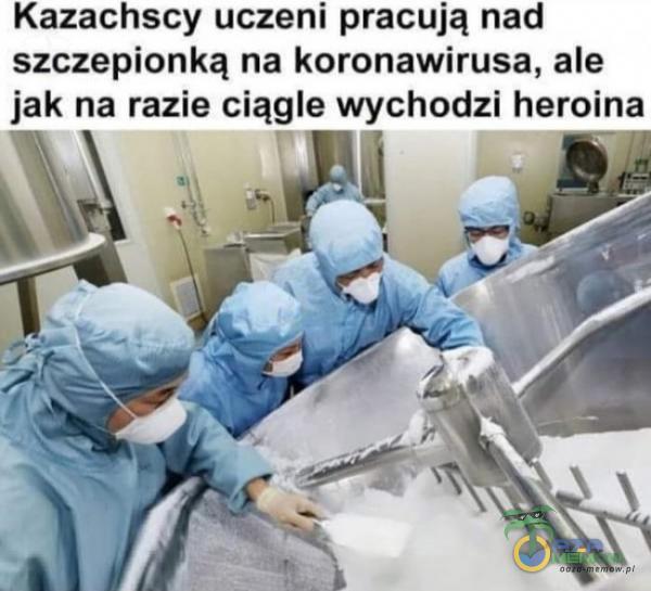 Kazachscy uczeni pracują nad szczepionką na koronawirusa, ale jak na razie ciągle wychodzi heroina