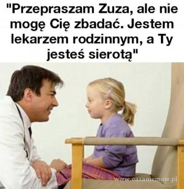 Przepraszam Zuza, ale nie mogę Cię zbadać. Jestem lekarzem rodzinnym, a Ty jesteś sierotą