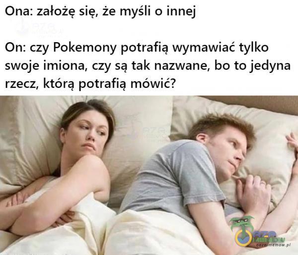 Ona: założę się,że myśli o innej On: czy Pokemony potrafią wymawiać tylko swoje imiona, czy są tak nazwane, bo to jedyna rzecz, którą potrafią mówić? › _