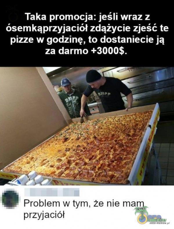Taka promocja: jeśli wraz z ósemkąprzyjaciół zdążycie zjeść te pizze w godzinę, to dostaniecie ją za darmo +3000$. e Problem w tym, że nie mam przyjaciół