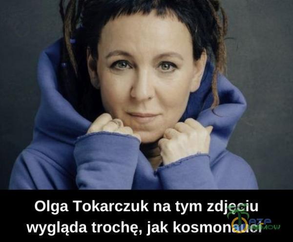 Olga Tokarczuk na tym zdjęciu wygląda trochę, jak kosmonauci