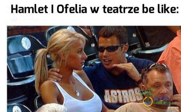 Hamilet I Ofelia w teatrze be like: