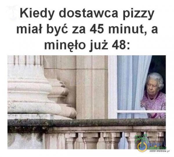 Kiedy dostawca pizzy miał być za 45 minut, a minęło już 48: