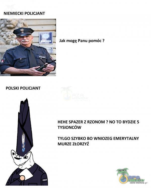 NIEMIECKI POLICJANT Jak mogę Panu pomóc ? POLSKI POLICJANT HEHE SPAZER Z RZONOM ? NO TO BYDZIE 5 TYSIONCÓW TYLGO SZYBKO BO WNIOZEG EMERYTALNY MURZE ZŁORZYŹ