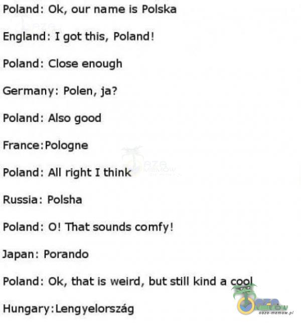 Fałand: Ok, ar narne is Polska England: I got this, Poland! Poland: Close anaugih Germany: Polen, ja? Poland; Also good France: Pologne Poland; All right I thinie Russła: Polsha Połand; D! That sounds fy!. Jakan: Poranda Poland: Ok, that ls walrd, but still kind a coel Hungary:Lengyelorszdgą