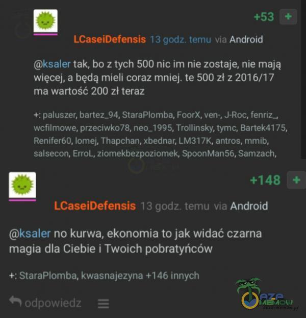 +53 LCaseiDefensis 13 godz. temu via Android ksaler tak, bo z tych 500 nic im nie zostaje, nie mają więcej, a będą mieli coraz mniej. te 500 zł z 2016/17 ma wartość 200 zł teraz +: paluszer, bartez_94. StaraPlomba, FoorX, ven-, J-Roc,...