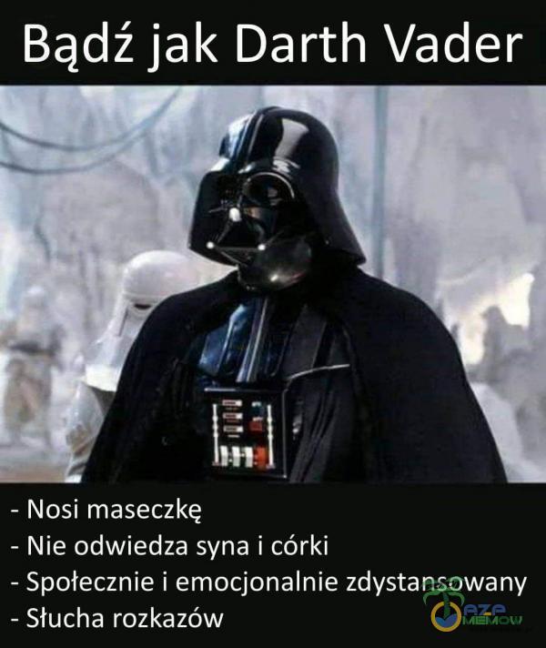 Bądź jak Darth Vader - Nosi maseczkę - Nie odwiedza syna i córki - Społecznie i emocjonalnie zdystansowany - Słucha rozkazów
