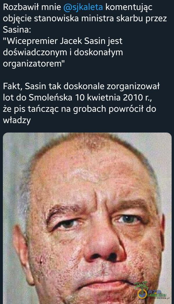 Rozbawił mnie sjkaleta komentując objęcie stanowiska ministra skarbu przez Sasina: Wicepremier Jacek Sasin jest doświadczonym i doskonałym organizatorem Fakt, Sasin tak doskonale zorganizował lot do Smoleńska 10 kwietnia 2010 r., że pis tańcząc na grobach powrócił do władzy