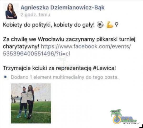 Agnieszka Dziemianowicz-Bąk 2 godz. temu Kobiety do polityki, kobiety do gały! L Za chwilę we Wrocławiu zaczynamy piłkarski turniej charytatywny!...