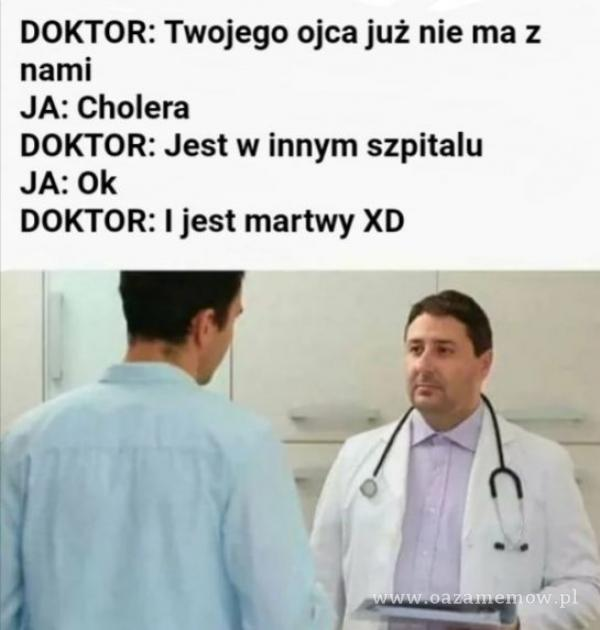 DOKTOR: Twojego ojca już nie ma z nami JA: Cholera DOKTOR: Jest w innym szpitalu JA: Ok DOKTOR: I jest martwy XD -1.