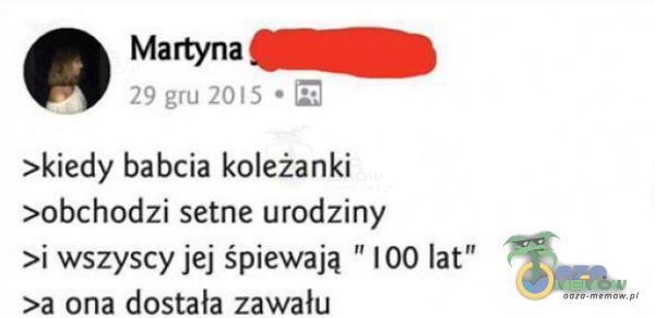 """""""w w w J."""" . Martyna— >kiedy babcia koleżanki >0bchodzi seme urodziny >i wszyscy jej śpiewają 100 lat >a ona dostała zawału"""