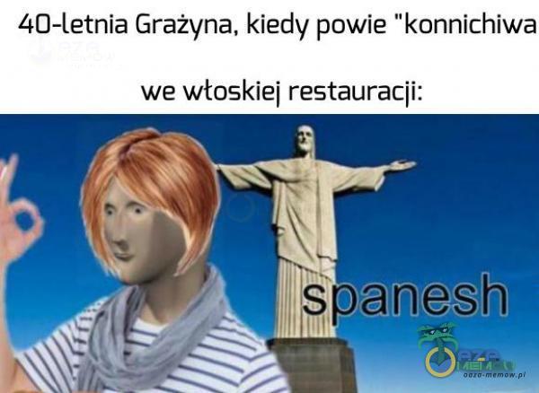 lso—letnia Grażyna. kiedy powie konnichiwa we wtoskiei restauracji: