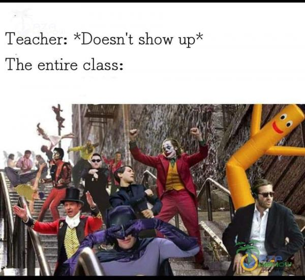 Teacher: *Doesn't show up The entire class: