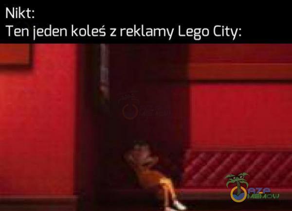 Nikt: Ten jeden koleś z reklamy Lego City: