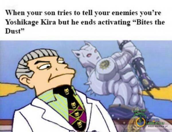 """Wlien your son tries lo tell yomr enemies you re Yoshtkage Kira but he ends activating Bites the Dust"""""""