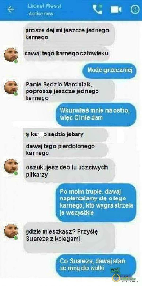 Lionel Messi Active now prosze dej mi jeszcze jednego karnego dawaj tego karnego człowieku Może grzeczniej Panie Sędzio Marciniak, poproszę...