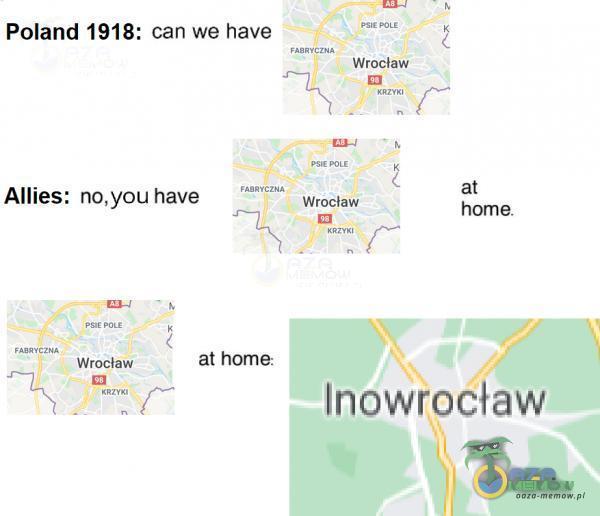 "mh Poland 1918: can we have e ONE [= Wrocław Hy Eu 7 t 4 er iimakio LF f Allies: no,you have a Wedciali hamie. p"" we w Pzbę itiia Wrocław: al home: ""I U r. Inóowr im"