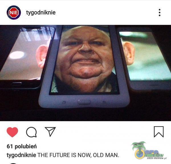 tygodniknie 61 polubień tygodniknie THE FUTURE IS NOW, OLD MAN.