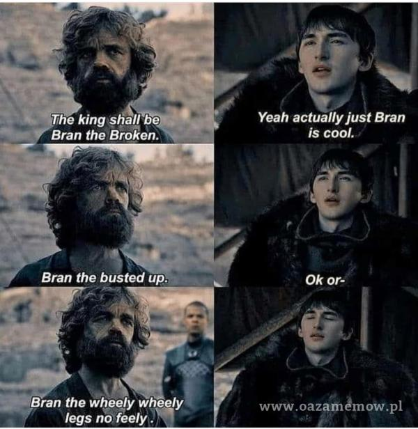 *Uhe king shal/ be M Bran the Broken. Bran the busted up. •aSËran the wheely wheely legs no feely. Yeah actually just Bran is cool. Ok OF