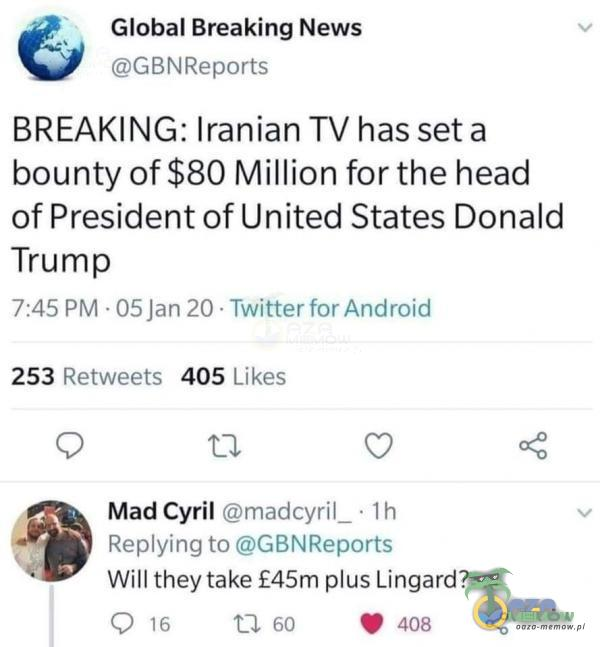 """_ Global Breaking News GLENRL=pori s BREAKING: Iranian TV has seta bounty of$80 Million for the head of President of United States Donald Trump 7:45 PM DSJM PCI Twitter fsu Andretti 253 RFY WPF?F- 405 [ ikea O O. O «Ś Mad Cyril nwlcyriL A lh Rprulying :c