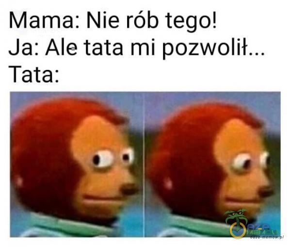 Mama: Nie rób tego! Ja: Ale tata mi pozwolił... Tata: