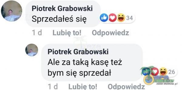 Piotrek Grabowski 34 Sprzedałeś się I d Lubię to! Odpowiedz Piotrek Grabowski Ale za taką kasę też bym się sprzedał I d Lubie to! Odpowiedz...
