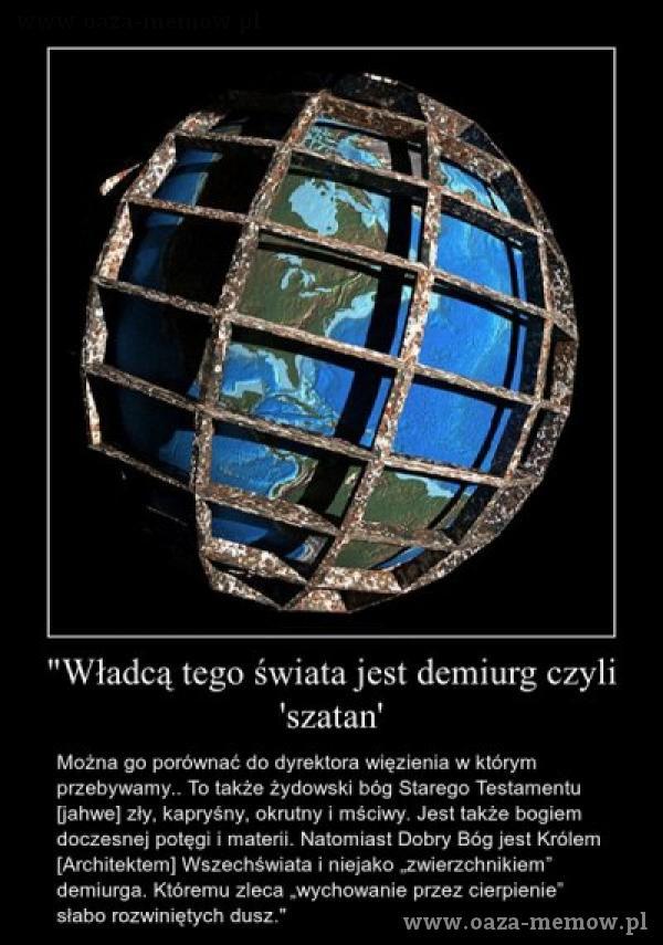 Władcą tego świata jest demiurg czyli 'szatan' Można go porównać do dyrektora więzienia w którym To także Żydowski bóg Starego Testamentu...