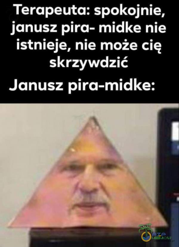 Terapeuta: spokojnie, janusz pira- midke nie istnieje, nie może cię skrzywdzić Janusz pira-midke: