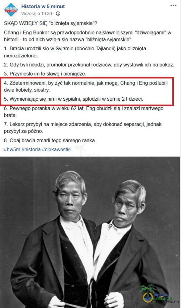 Historia w 5 minut ISTOR Wczoraj 0 10:39 G SKĄD WZIĘŁY SIĘ bliźnięta syjamski<? Chang i Eng Bunker są prawdopodobnie najsławniejszymi dziwolągami w historii - to od nich wzięła się nazwa bliźnięta syjamskie 1 Bracia urodzili się W...