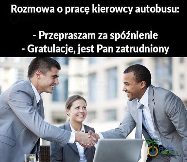 Rozmowa o pracę kierowcy autobusu: - Przepraszam za spóźnienie - Gratulacje, jest Pan zatrudniony r _ _