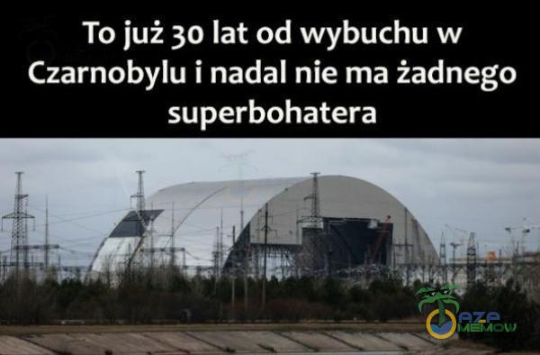 To już 30 lat od wybuchu w Czarnobylu i nadal nie ma żadnego superbohatera