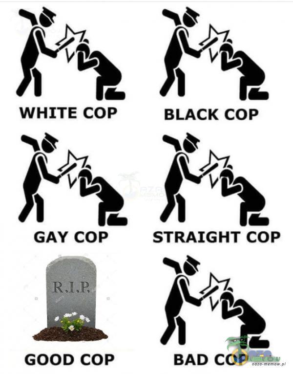 Ją Ją WHITE COP BLACK COP jeg GAY COP STRAIGHT COP E£ GOOD COP BAD COP