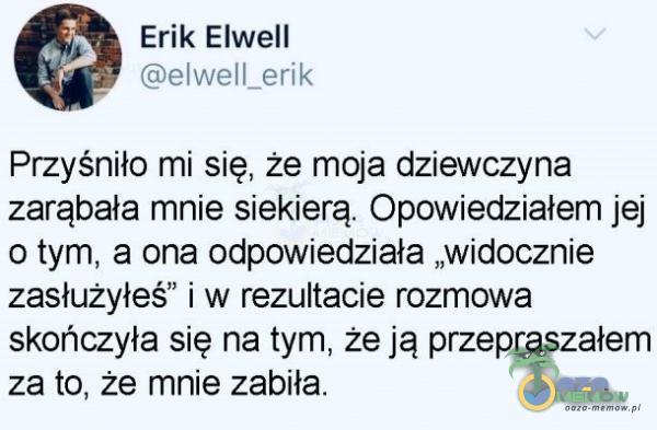 """Erik Elwell ©elwell_erik Przyśniło mi-się, że moja dziewczyna zarąbała mnie siekierą. Opowiedziałem jej o tym, a ona odpowiedziała """"widocznie zasłużyłeś"""" i w rezultacie rozmowa skóńczyła się na tymi, że ją przepraszałem ża to, że mnie zabiła."""