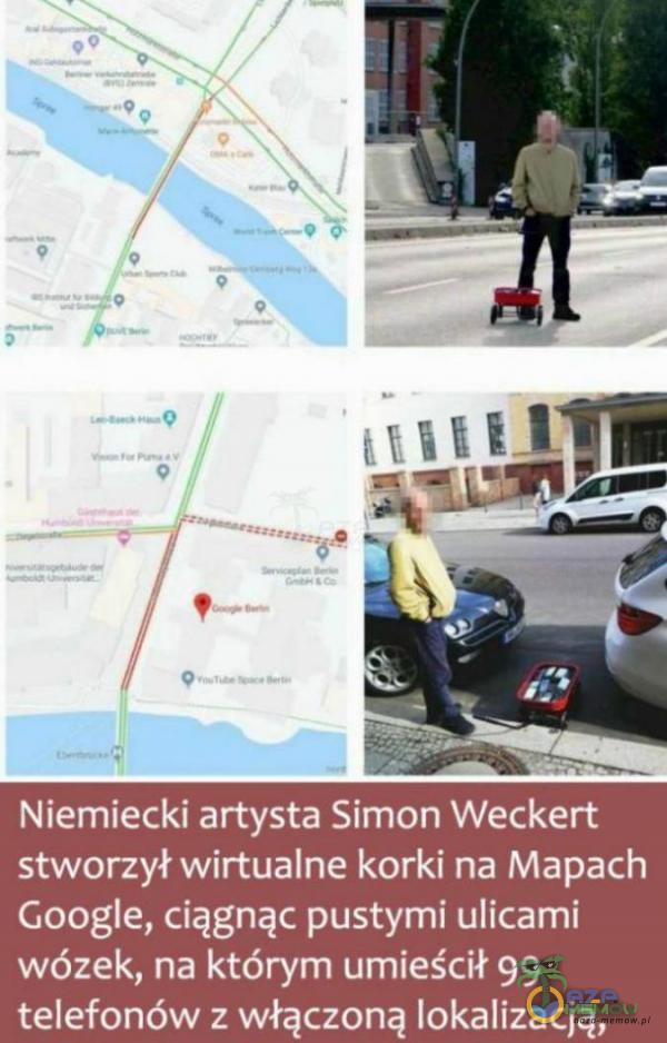 —_______=____ Niemiecki artysta Simon Weckert stwnnył wirtualne karki na Mapa ch Googie, ciągnąc pustymi ulicami wózek, na którym umieścił 99 telefon dw : włączoną Iokalizacią,