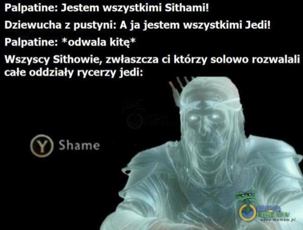 Palpatine: Jestem wszystkimi Sithami! Dziewucha z pustyni: A ja jestem wszystkimi Jedi! Palpatine: *odwala kitę* Wszyscy Sithowie, zwłaszcza ci którzy solowo rozwalali całe oddziały rycerzy jedi: (©) Shame
