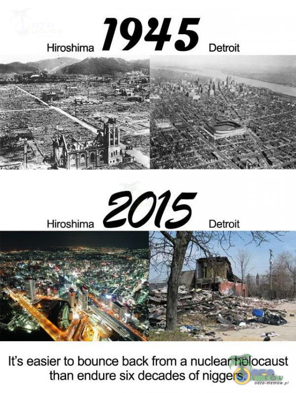 Hiroshima 79 g 5 Detroit It s easier to bounce back from & nuclear holocaust than endura six decades of ni***rs.