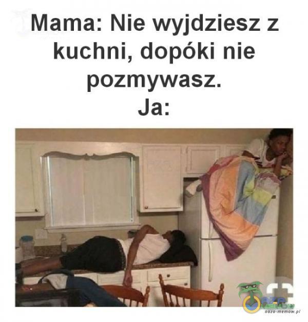 Mama: Nie wyjdziesz z kuchni, dopóki nie pozmywasz. Ja: