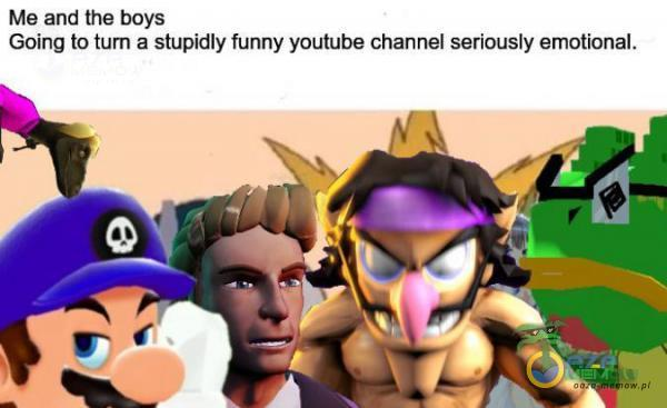 Me and the boys Going to tum a stupidły funny youtube channel seriously amotibnal.