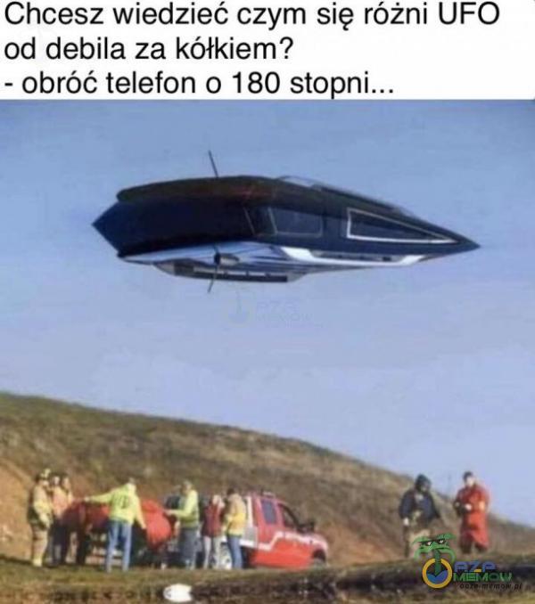 Chcesz wiedzieć czym się różni UFO od debila za kółkiem? obróć telefon 0 180 _— . _
