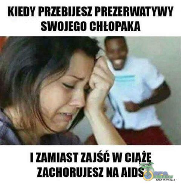 """KIEDY """"REMES! FIIEIEIIWA I YWY SWIJIEGO GIIHII MCA I ZAMIAST IMŚŚ W GIAŻĘ llGlIOBlIIESZ NA AIDS"""