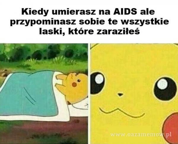 Kiedy umierasz na AIDS ale przypominasz sobie te wszystkie laski, które zaraziłeś ââŔ O