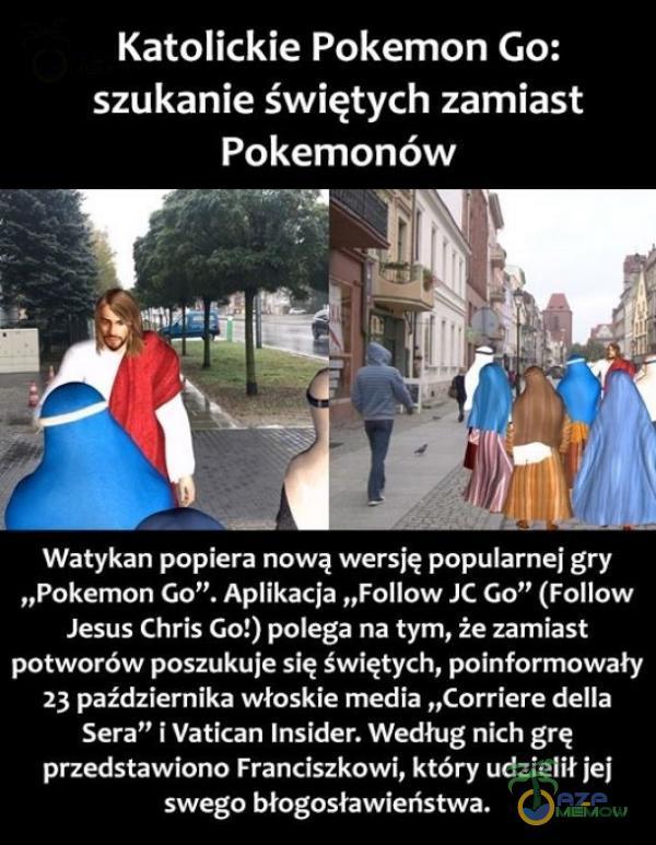 """Katolickie Pokemon Go: szukanie świętych zamiast Pokemonów E o E gA T TCA """"Pokemon Go"""", Aikacja """"Follow JC Go"""" (Follow Jesus Chris Gof) polega na tym, że zamiast 91 ZJ oA SY UAT AWI LW sToJ AWC PS ZA RA O TSA TL JR G CAS Sera i Vatican..."""