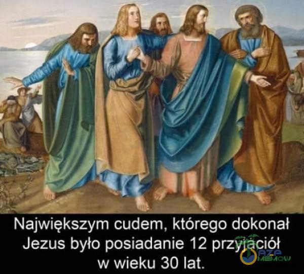 Największym cudem. którego dokonał Jezus było posiadanie 12 przyjaciół w wieku 30 lat.