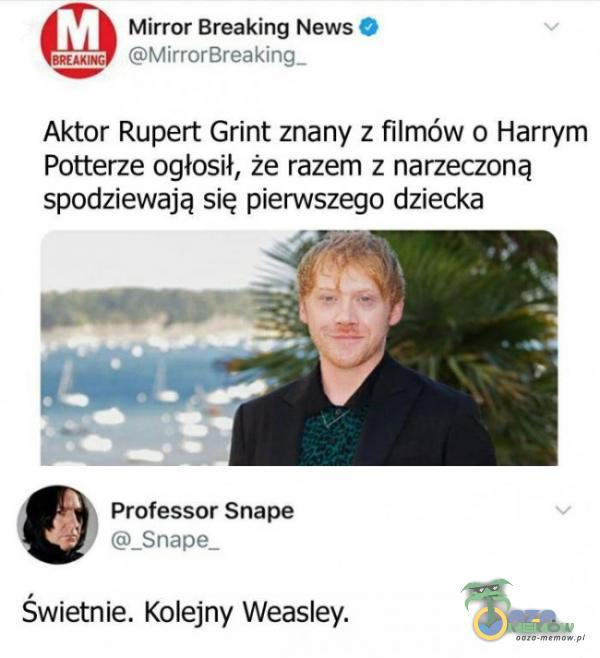 T Mirror Breaking News $ Tu gA WYorB=SIRIN I Aktor Rupert Grint znany z filmów o Harrym Potterze ogłosił, że razem z narzeczoną spodziewają się pierwszego dziecka w Professor Snape F m snanie Świetnie. Kolejny Weasley.