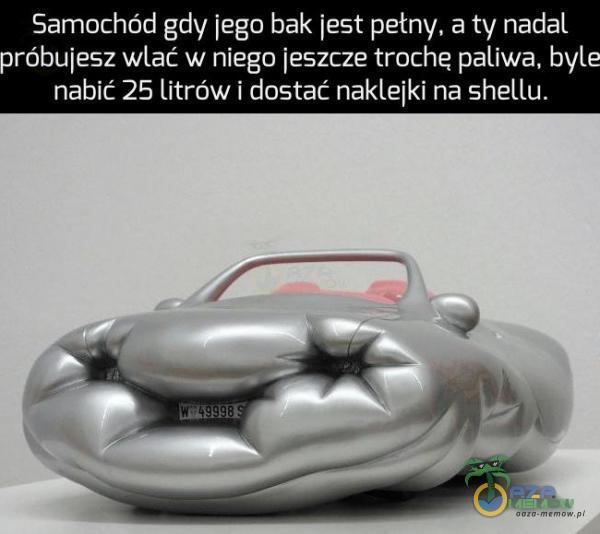 Samochód gdy iego bak iest pełny, a ty nadal nróbuiesz wlać w niego jeszcze trochę paliwa. byt- nabic 25 Litrów i dostać nakleiki na Shellu.