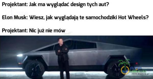 Projektańt: Jak ma wygłądać design tych aut? Elon Musk; Wiesz, |ak wyglądają te samochedziki Hat Wheels? Projektant: NIc Już nie mów