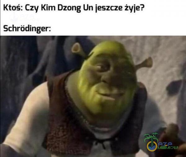 Ktoś: Czy Kim Dzong Un jeszcze żyje? Schródinger: