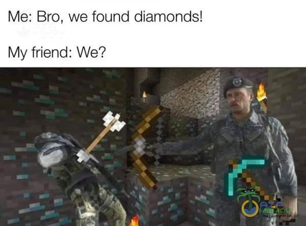 Me: Bro, we found diamonds! My friend: We?