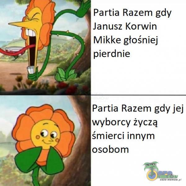 Partia Razem gdy Janusz Korwin Mikke głośniej pierdnie Partia Razem gdy jej wyborcy życzą śmierci innym osobom