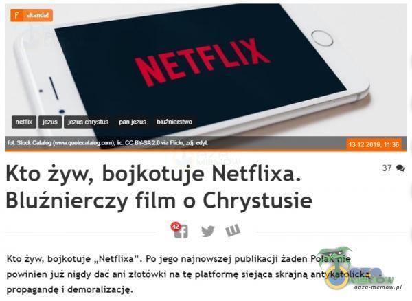 """neta 5 Kto żyw, bojkotuje Netflixa. Bluźnierczy film o Chrystusie 131? 1 1 N 37 Kto bojkotuje """"Netflixa . Po jego najnowszej publikacji Żaden Polak nie powinien już nigdy dać ani złotówki na tę atformę siejąca skrajną antykatolicką..."""